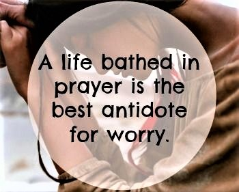 life bathed in prayer antidote to worry PINTEREST